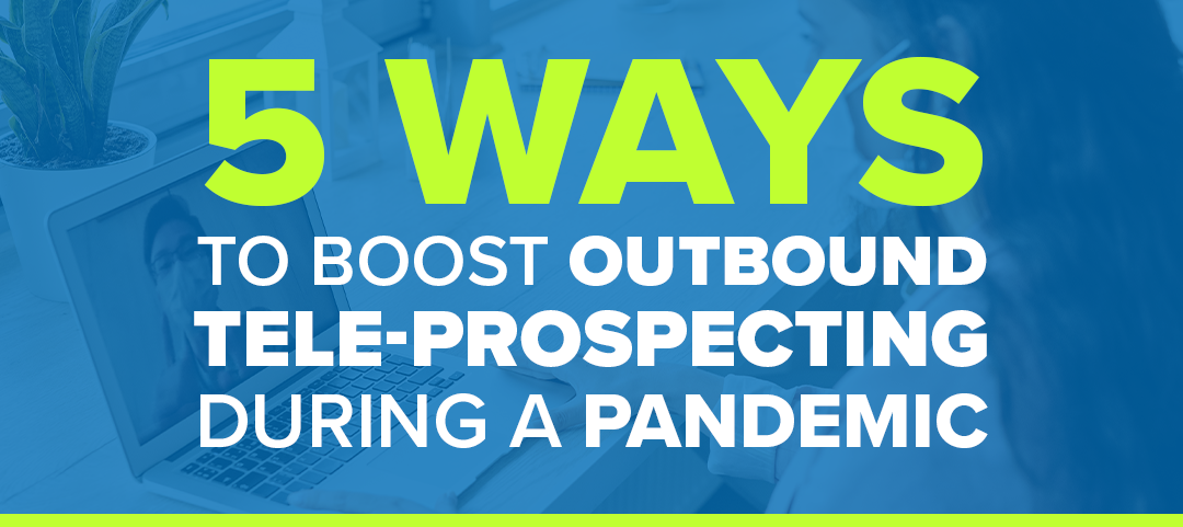 5 Ways To Boost Outbound Tele-Prospecting During a Pandemic